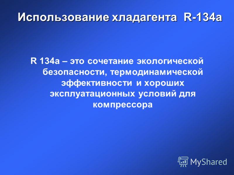 Использование хладагента R-134a R 134a – это сочетание экологической безопасности, термодинамической эффективности и хороших эксплуатационных условий для компрессора