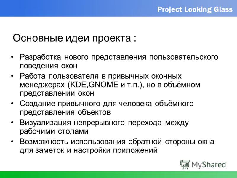 Project Looking Glass Основные идеи проекта : Разработка нового представления пользовательского поведения окон Работа пользователя в привычных оконных менеджерах (KDE,GNOME и т.п.), но в объёмном представлении окон Создание привычного для человека об