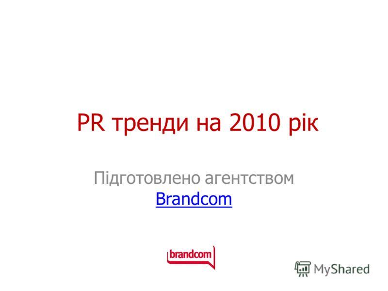 PR тренди на 2010 рік Підготовлено агентством Brandcom Brandcom