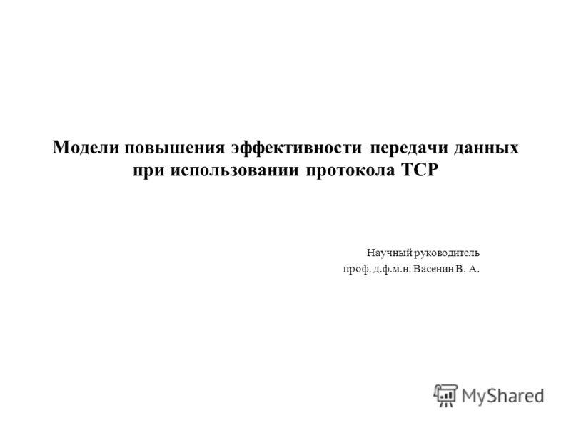 Модели повышения эффективности передачи данных при использовании протокола ТСР Научный руководитель проф. д.ф.м.н. Васенин В. А.