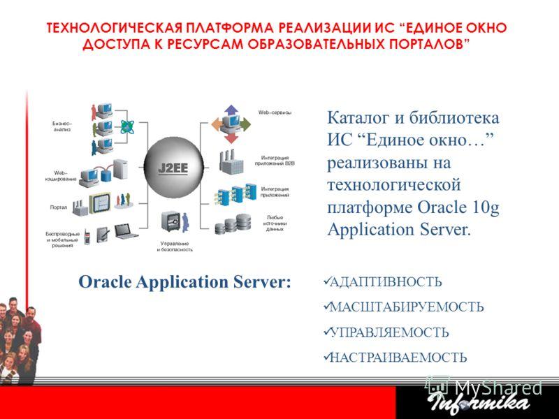 ТЕХНОЛОГИЧЕСКАЯ ПЛАТФОРМА РЕАЛИЗАЦИИ ИС ЕДИНОЕ ОКНО ДОСТУПА К РЕСУРСАМ ОБРАЗОВАТЕЛЬНЫХ ПОРТАЛОВ Каталог и библиотека ИС Единое окно… реализованы на технологической платформе Oracle 10g Application Server. Oracle Application Server: АДАПТИВНОСТЬ МАСШТ
