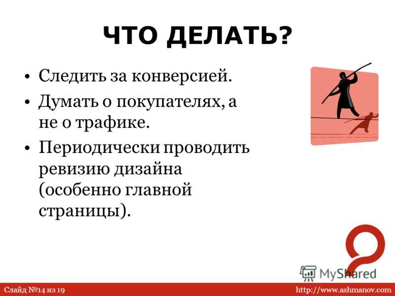 http://www.ashmanov.comСлайд 14 из 19 ЧТО ДЕЛАТЬ? Следить за конверсией. Думать о покупателях, а не о трафике. Периодически проводить ревизию дизайна (особенно главной страницы).