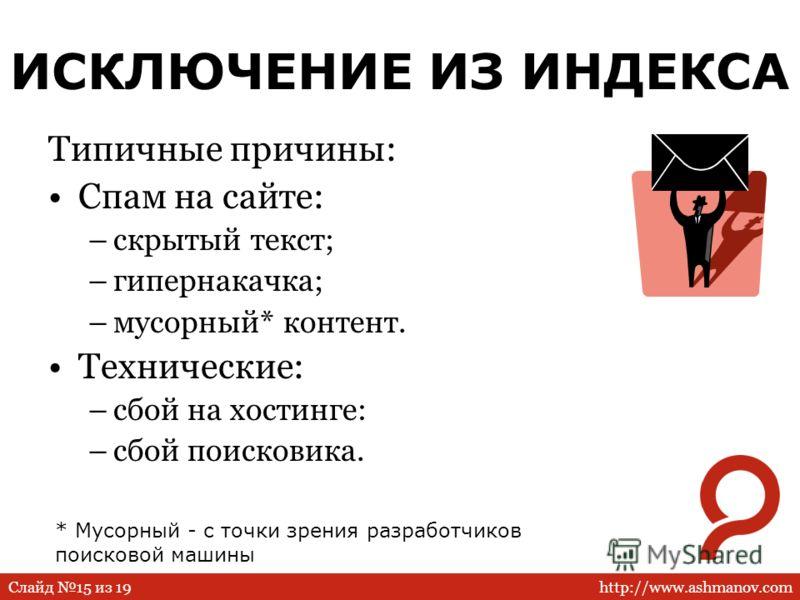 http://www.ashmanov.comСлайд 15 из 19 ИСКЛЮЧЕНИЕ ИЗ ИНДЕКСА Типичные причины: Спам на сайте: –скрытый текст; –гипернакачка; –мусорный* контент. Технические: –сбой на хостинге: –сбой поисковика. * Мусорный - с точки зрения разработчиков поисковой маши