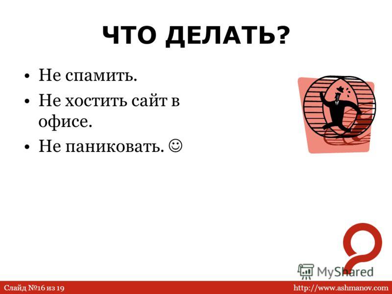 http://www.ashmanov.comСлайд 16 из 19 ЧТО ДЕЛАТЬ? Не спамить. Не хостить сайт в офисе. Не паниковать.