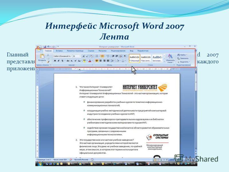 Интерфейс Microsoft Word 2007 Лента Главный элемент пользовательского интерфейса Microsoft Word 2007 представляет собой ленту, которая идет вдоль верхней части окна каждого приложения, вместо традиционных меню и панелей инструментов.
