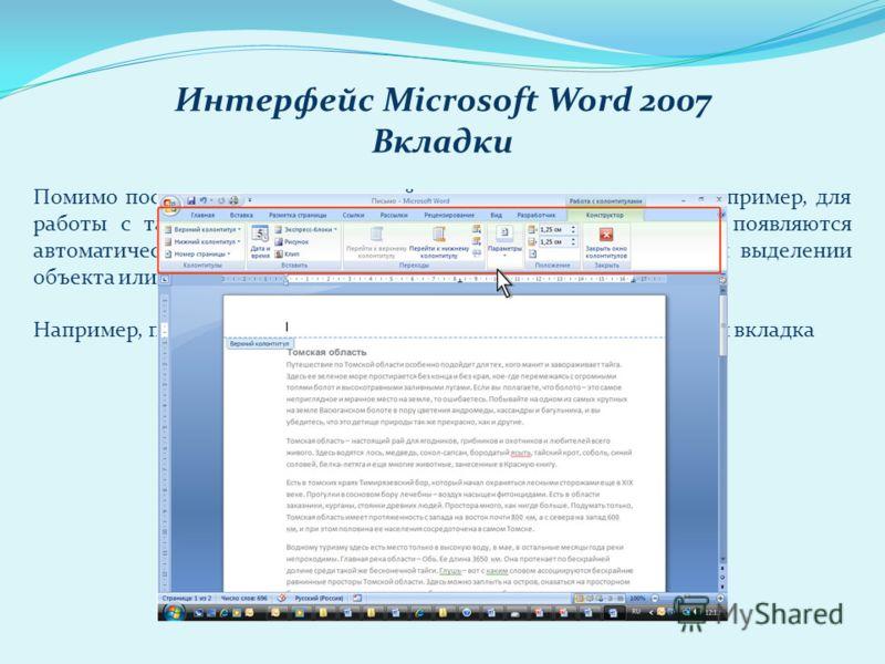 Интерфейс Microsoft Word 2007 Вкладки Помимо постоянных, имеется целый ряд контекстных вкладок, например, для работы с таблицами, рисунками, диаграммами и т.п., которые появляются автоматически при переходе в соответствующий режим либо при выделении
