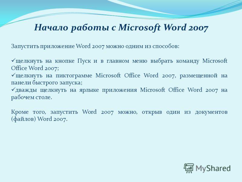 Запустить приложение Word 2007 можно одним из способов: щелкнуть на кнопке Пуск и в главном меню выбрать команду Microsoft Office Word 2007; щелкнуть на пиктограмме Microsoft Office Word 2007, размещенной на панели быстрого запуска; дважды щелкнуть н