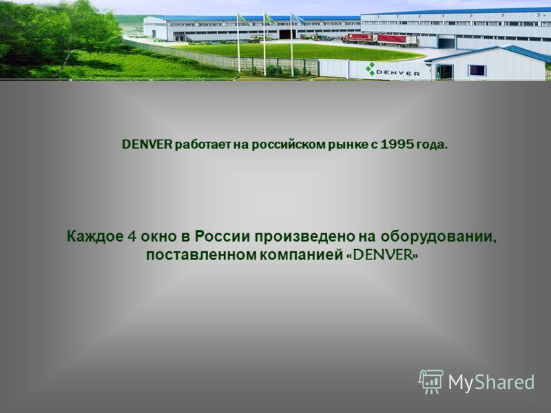 Каждое 4 окно в России произведено на оборудовании, поставленном компанией «DENVER» DENVER работает на российском рынке с 1995 года.