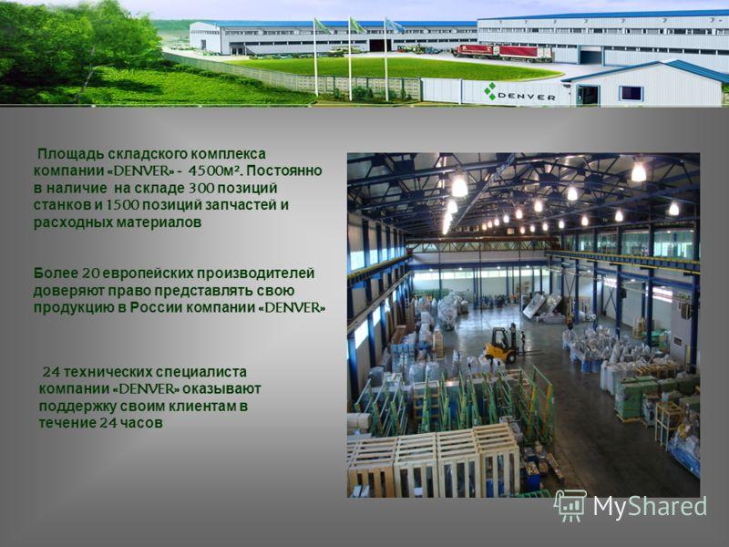 Более 20 европейских производителей доверяют право представлять свою продукцию в России компании «DENVER» Площадь складского комплекса компании «DENVER» - 4500 м ². Постоянно в наличие на складе 300 позиций станков и 1500 позиций запчастей и расходны