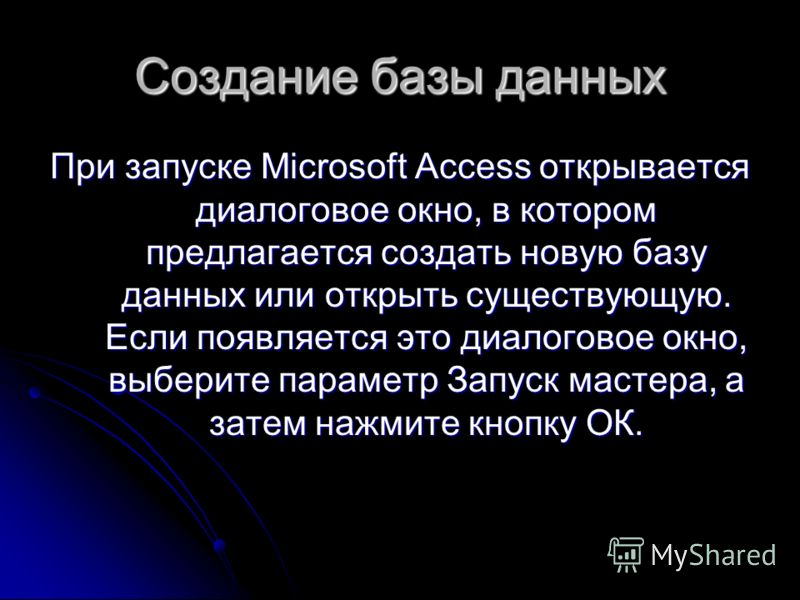Создание базы данных При запуске Microsoft Access открывается диалоговое окно, в котором предлагается создать новую базу данных или открыть существующую. Если появляется это диалоговое окно, выберите параметр Запуск мастера, а затем нажмите кнопку ОК