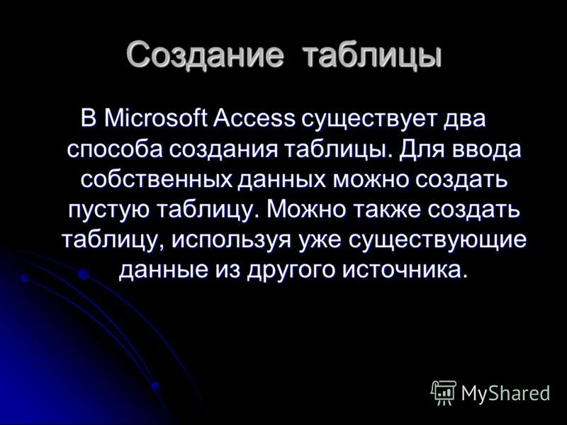 Создание таблицы В Microsoft Access существует два способа создания таблицы. Для ввода собственных данных можно создать пустую таблицу. Можно также создать таблицу, используя уже существующие данные из другого источника.