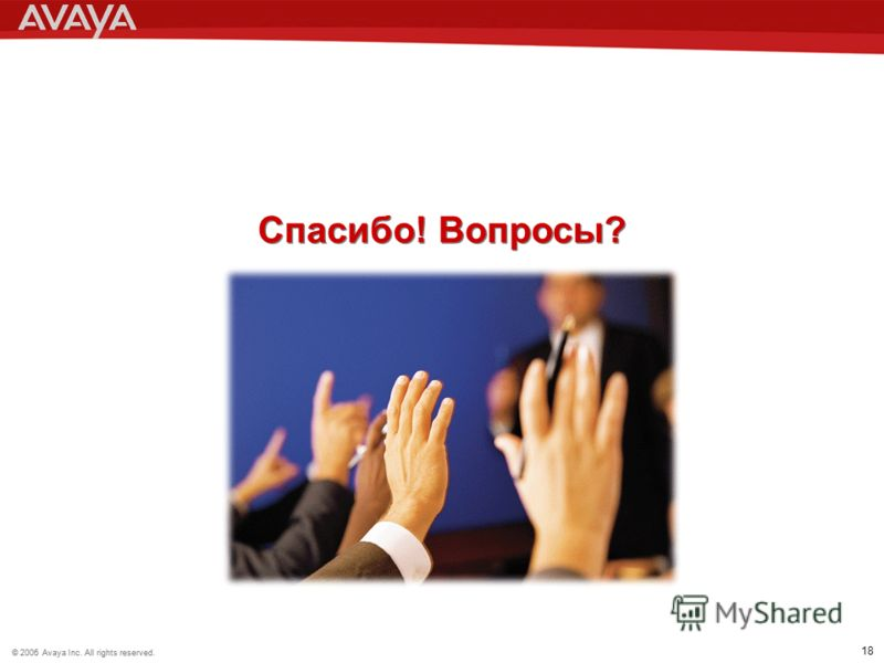 © 2006 Avaya Inc. All rights reserved.© 2005 Avaya Inc. All rights reserved. 18 Спасибо! Вопросы?