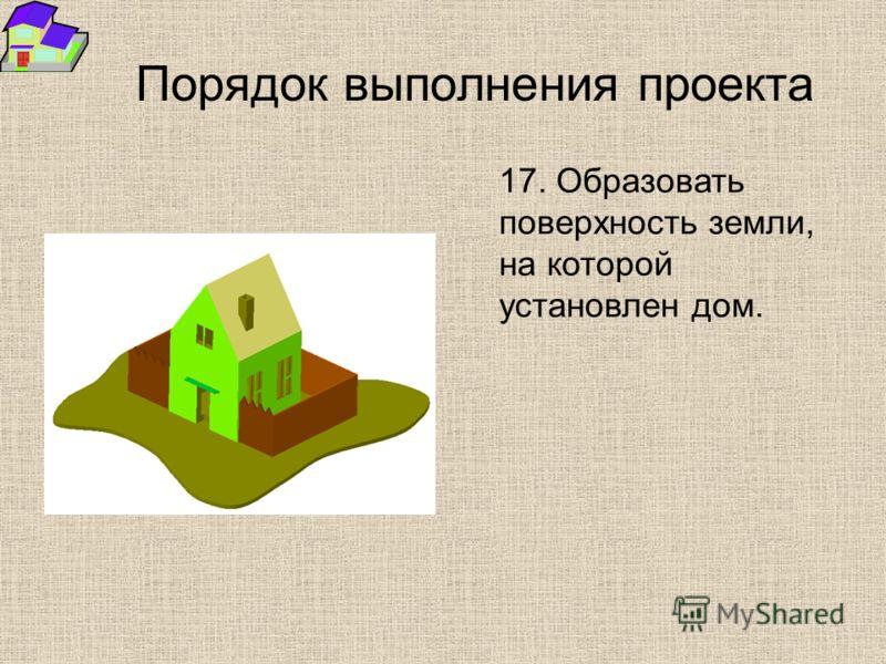 Порядок выполнения проекта 17. Образовать поверхность земли, на которой установлен дом.