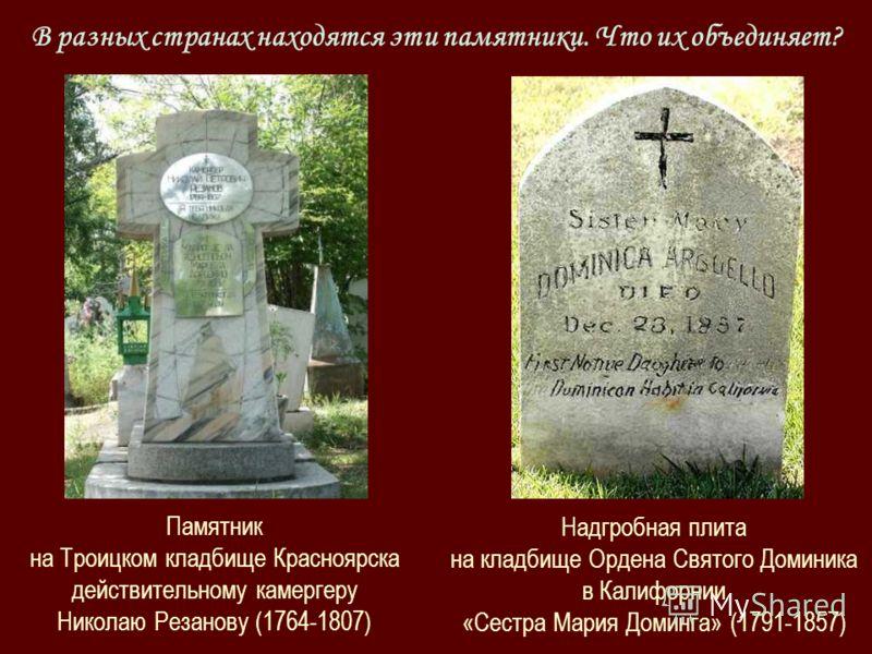 Памятник на Троицком кладбище Красноярска действительному камергеру Николаю Резанову (1764-1807) Надгробная плита на кладбище Ордена Святого Доминика в Калифорнии «Сестра Мария Доминга» (1791-1857) В разных странах находятся эти памятники. Что их объ