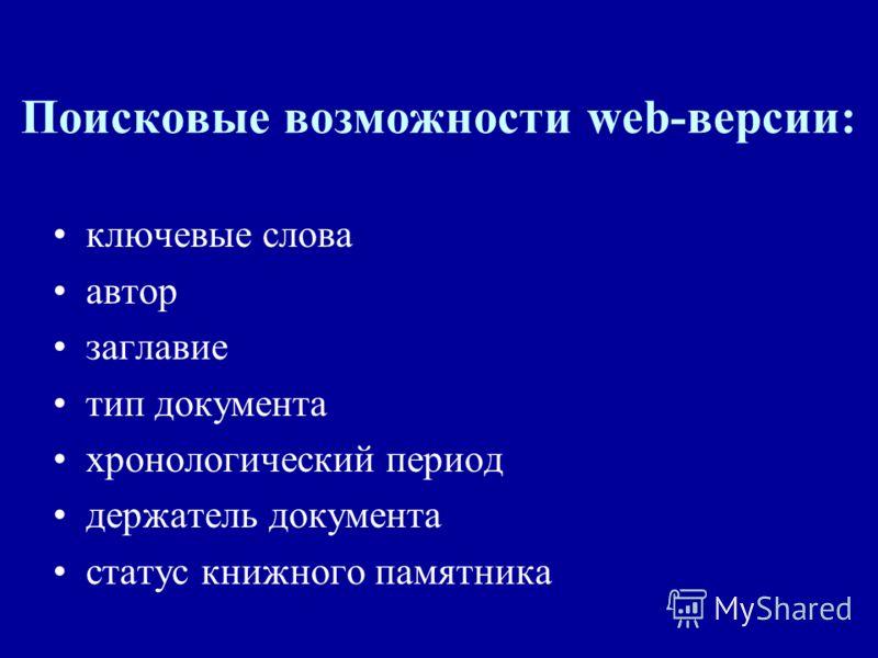 Поисковые возможности web-версии: ключевые слова автор заглавие тип документа хронологический период держатель документа статус книжного памятника