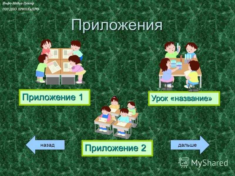Приложение 1 Приложение 1 Урок «название» Урок «название» Приложение 2 Приложение 2Приложения назаддальше Инфо-Медиа-Центр ГОУ ДПО ХРИПКиПРО