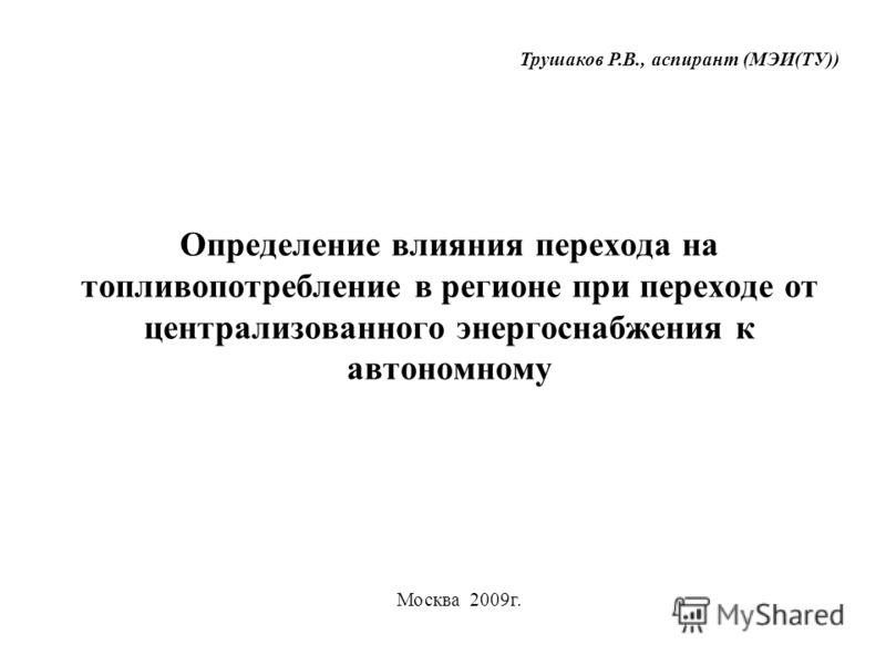 Определение влияния перехода на топливопотребление в регионе при переходе от централизованного энергоснабжения к автономному Москва 2009г. Трушаков Р.В., аспирант (МЭИ(ТУ))