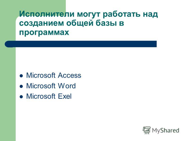 Исполнители могут работать над созданием общей базы в программах Microsoft Access Microsoft Word Microsoft Exel