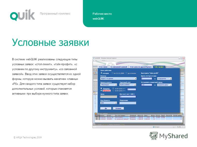 Рабочее место webQUIK © ARQA Technologies, 2009 Программный комплекс В системе webQUIK реализованы следующие типы условных заявок: «стоп-лимит», «тэйк-профит», «с условием по другому инструменту», «со связанной заявкой». Ввод этих заявок осуществляет
