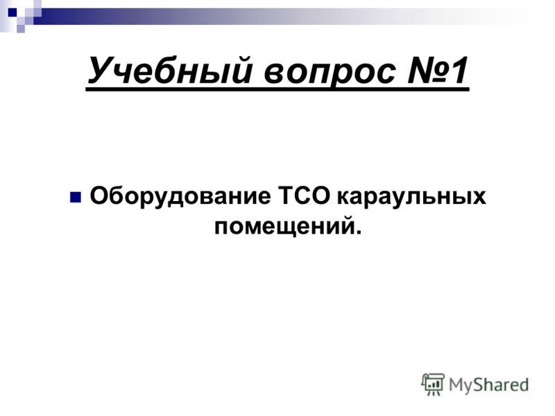 Учебный вопрос 1 Оборудование ТСО караульных помещений.