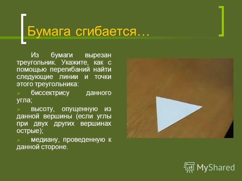 Бумага сгибается… Из бумаги вырезан треугольник. Укажите, как с помощью перегибаний найти следующие линии и точки этого треугольника: биссектрису данного угла; высоту, опущенную из данной вершины (если углы при двух других вершинах острые); медиану,