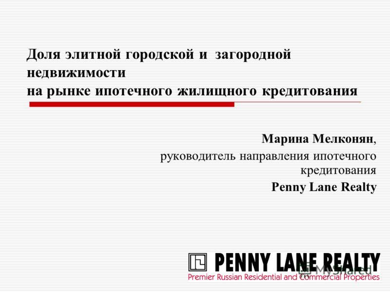 Доля элитной городской и загородной недвижимости на рынке ипотечного жилищного кредитования Марина Мелконян, руководитель направления ипотечного кредитования Penny Lane Realty