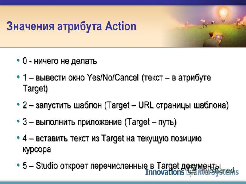 Значения атрибута Action 0 - ничего не делать 0 - ничего не делать 1 – вывести окно Yes/No/Cancel (текст – в атрибуте Target) 1 – вывести окно Yes/No/Cancel (текст – в атрибуте Target) 2 – запустить шаблон (Target – URL страницы шаблона) 2 – запустит