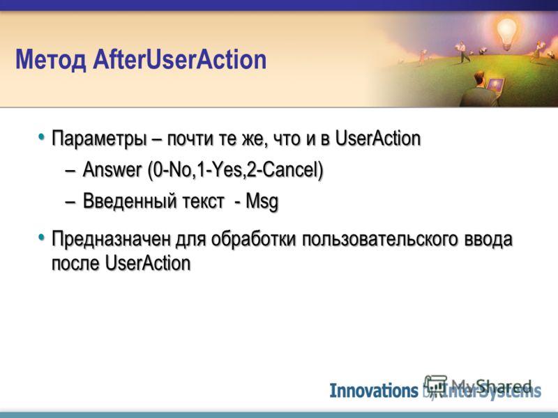 Метод AfterUserAction Параметры – почти те же, что и в UserAction Параметры – почти те же, что и в UserAction –Answer (0-No,1-Yes,2-Cancel) –Введенный текст - Msg Предназначен для обработки пользовательского ввода после UserAction Предназначен для об