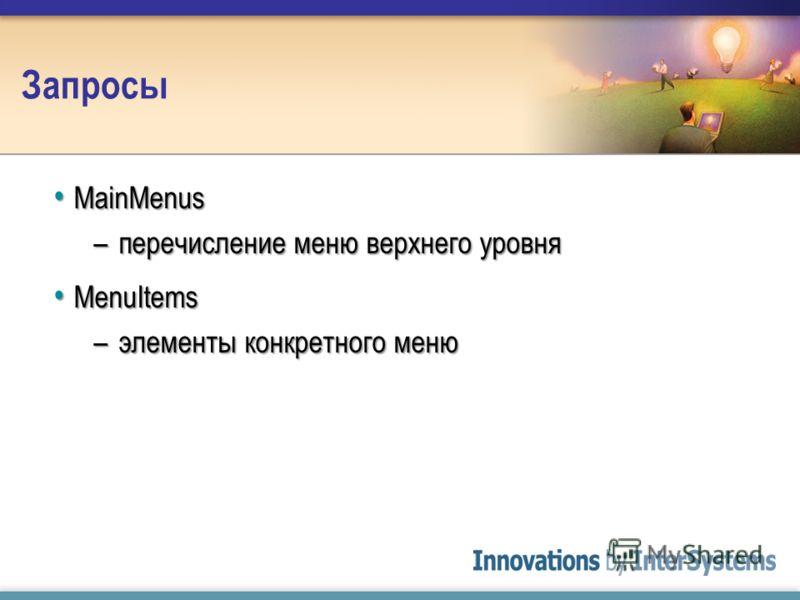 Запросы MainMenus MainMenus –перечисление меню верхнего уровня MenuItems MenuItems –элементы конкретного меню