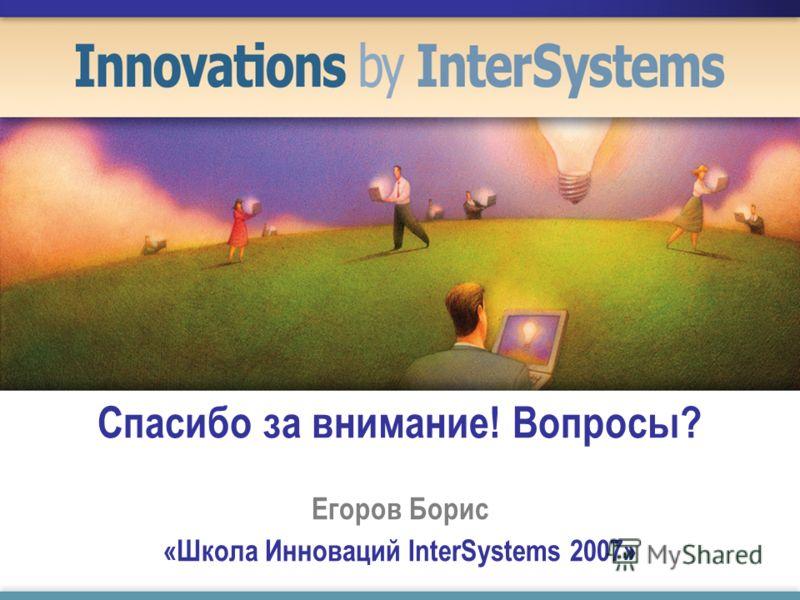 Спасибо за внимание! Вопросы? Егоров Борис «Школа Инноваций InterSystems 2007»