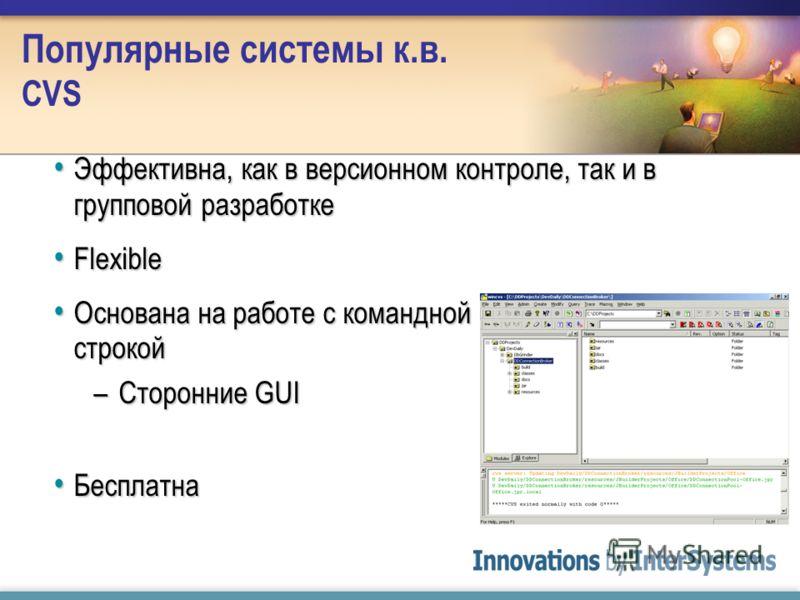 Популярные системы к.в. CVS Эффективна, как в версионном контроле, так и в групповой разработке Эффективна, как в версионном контроле, так и в групповой разработке Flexible Flexible Основана на работе с командной строкой Основана на работе с командно