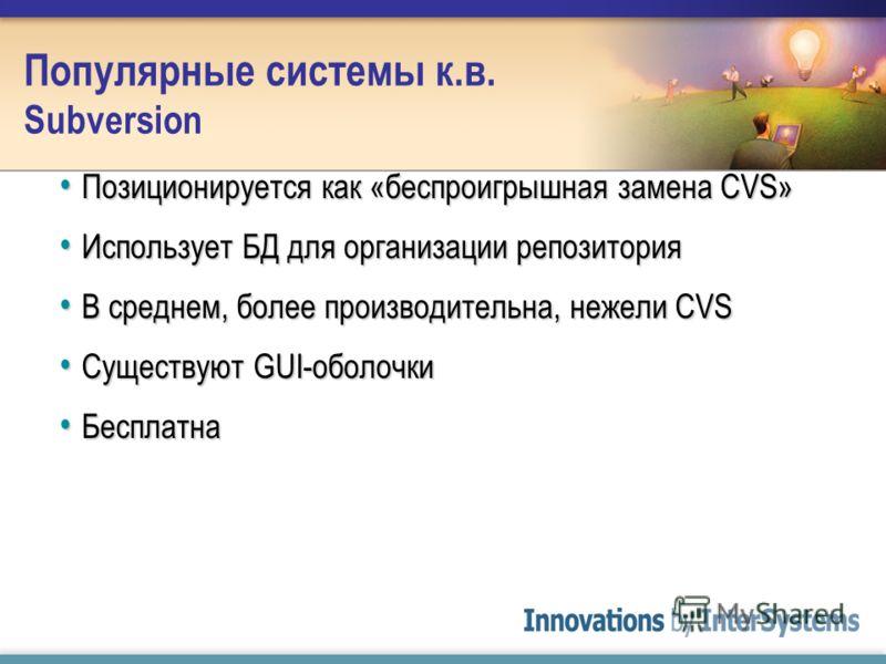 Популярные системы к.в. Subversion Позиционируется как «беспроигрышная замена CVS» Позиционируется как «беспроигрышная замена CVS» Использует БД для организации репозитория Использует БД для организации репозитория В среднем, более производительна, н