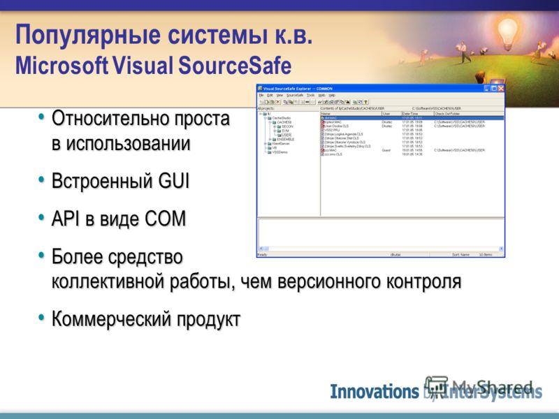 Популярные системы к.в. Microsoft Visual SourceSafe Относительно проста в использовании Относительно проста в использовании Встроенный GUI Встроенный GUI API в виде COM API в виде COM Более средство коллективной работы, чем версионного контроля Более
