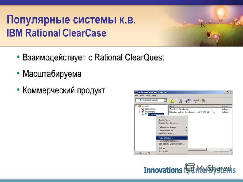 Популярные системы к.в. IBM Rational ClearCase Взаимодействует с Rational ClearQuest Взаимодействует с Rational ClearQuest Масштабируема Масштабируема Коммерческий продукт Коммерческий продукт
