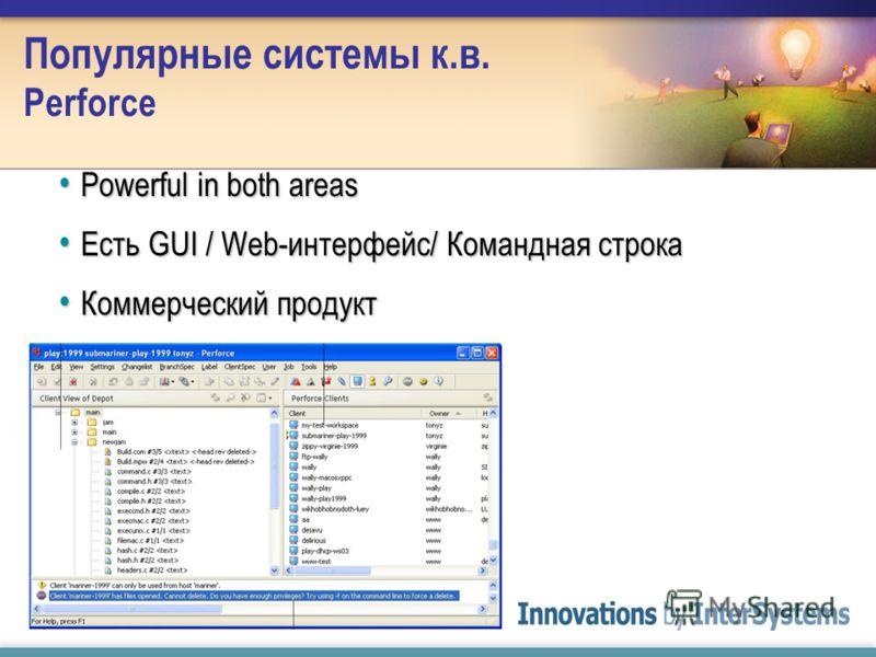 Популярные системы к.в. Perforce Powerful in both areas Powerful in both areas Есть GUI / Web-интерфейс/ Командная строка Есть GUI / Web-интерфейс/ Командная строка Коммерческий продукт Коммерческий продукт