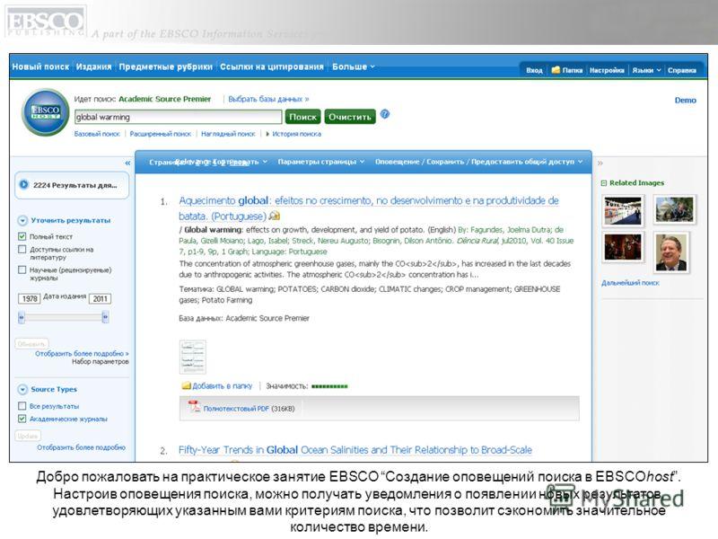 Добро пожаловать на практическое занятие EBSCO Создание оповещений поиска в EBSCOhost. Настроив оповещения поиска, можно получать уведомления о появлении новых результатов, удовлетворяющих указанным вами критериям поиска, что позволит сэкономить знач