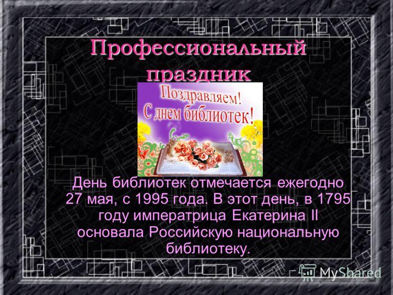 Профессиональный праздник День библиотек отмечается ежегодно 27 мая, с 1995 года. В этот день, в 1795 году императрица Екатерина II основала Российскую национальную библиотеку.