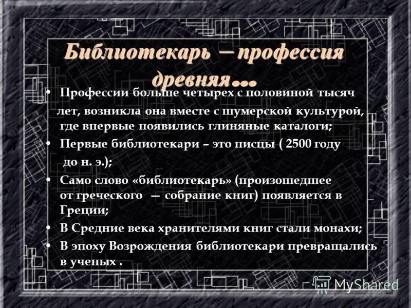 Библиотекарь – профессия древняя … Профессии больше четырех с половиной тысяч лет, возникла она вместе с шумерской культурой, где впервые появились глиняные каталоги; Первые библиотекари – это писцы ( 2500 году до н. э.); Само слово «библиотекарь» (п
