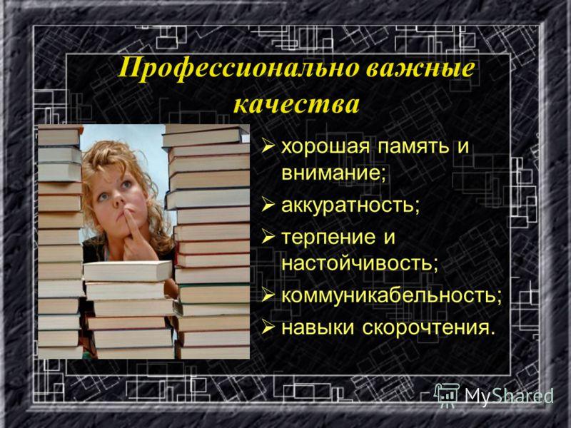 Профессионально важные качества хорошая память и внимание; аккуратность; терпение и настойчивость; коммуникабельность; навыки скорочтения.
