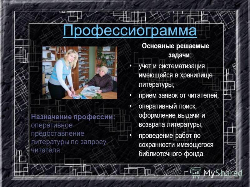 Профессиограмма Основные решаемые задачи: учет и систематизация имеющейся в хранилище литературы; прием заявок от читателей; оперативный поиск, оформление выдачи и возврата литературы; проведение работ по сохранности имеющегося библиотечного фонда. Н
