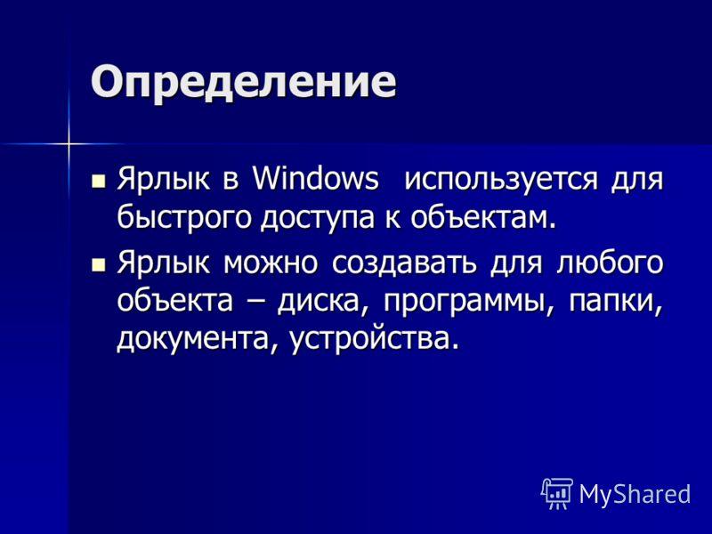 Определение Ярлык в Windows используется для быстрого доступа к объектам. Ярлык в Windows используется для быстрого доступа к объектам. Ярлык можно создавать для любого объекта – диска, программы, папки, документа, устройства. Ярлык можно создавать д
