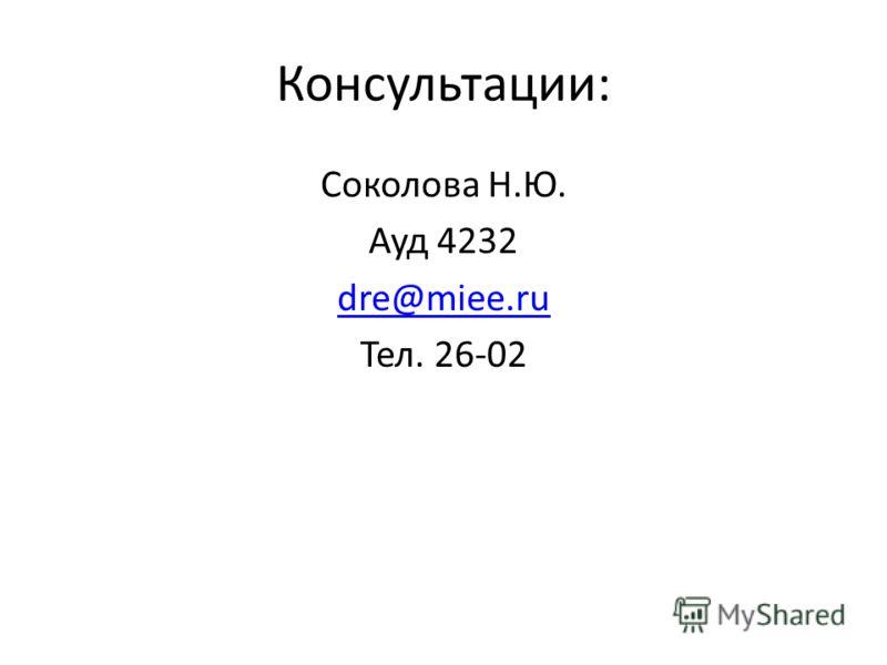 Консультации: Соколова Н.Ю. Ауд 4232 dre@miee.ru Тел. 26-02
