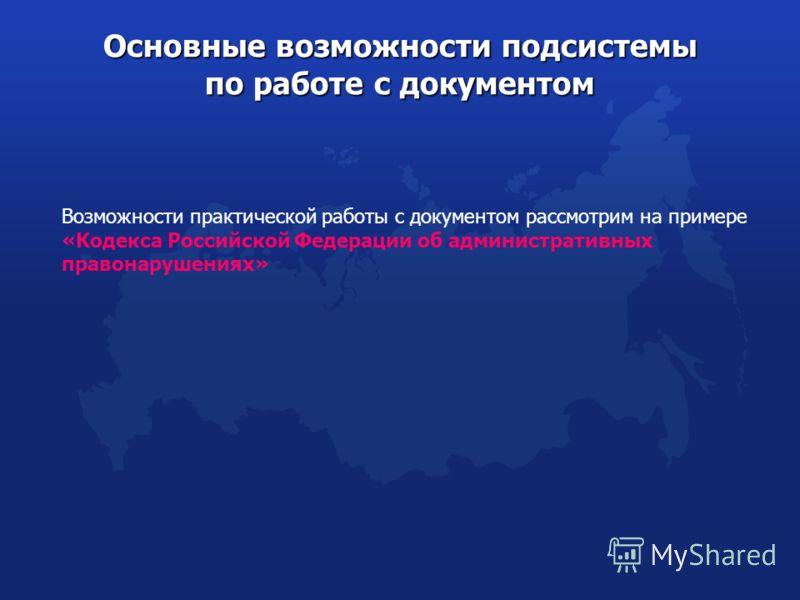 Возможности практической работы с документом рассмотрим на примере «Кодекса Российской Федерации об административных правонарушениях» Основные возможности подсистемы по работе с документом