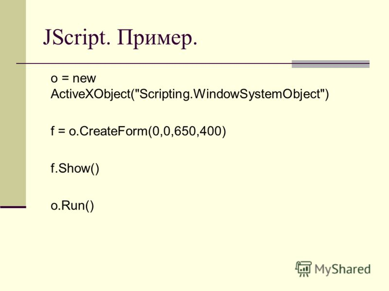 JScript. Пример. o = new ActiveXObject(Scripting.WindowSystemObject) f = o.CreateForm(0,0,650,400) f.Show() o.Run()