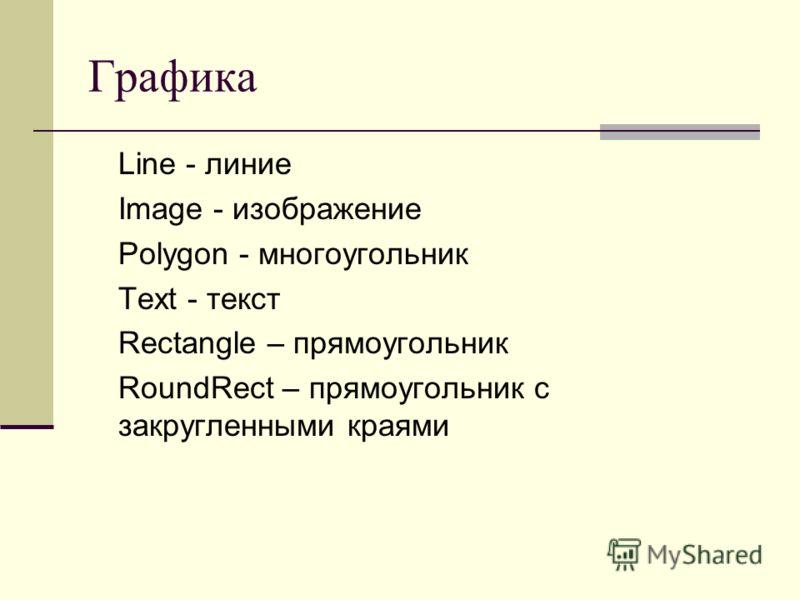 Графика Line - линие Image - изображение Polygon - многоугольник Text - текст Rectangle – прямоугольник RoundRect – прямоугольник с закругленными краями