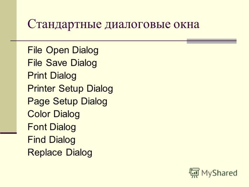 Стандартные диалоговые окна File Open Dialog File Save Dialog Print Dialog Printer Setup Dialog Page Setup Dialog Color Dialog Font Dialog Find Dialog Replace Dialog