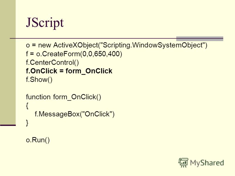 JScript o = new ActiveXObject(Scripting.WindowSystemObject) f = o.CreateForm(0,0,650,400) f.CenterControl() f.OnClick = form_OnClick f.Show() function form_OnClick() { f.MessageBox(OnClick) } o.Run()