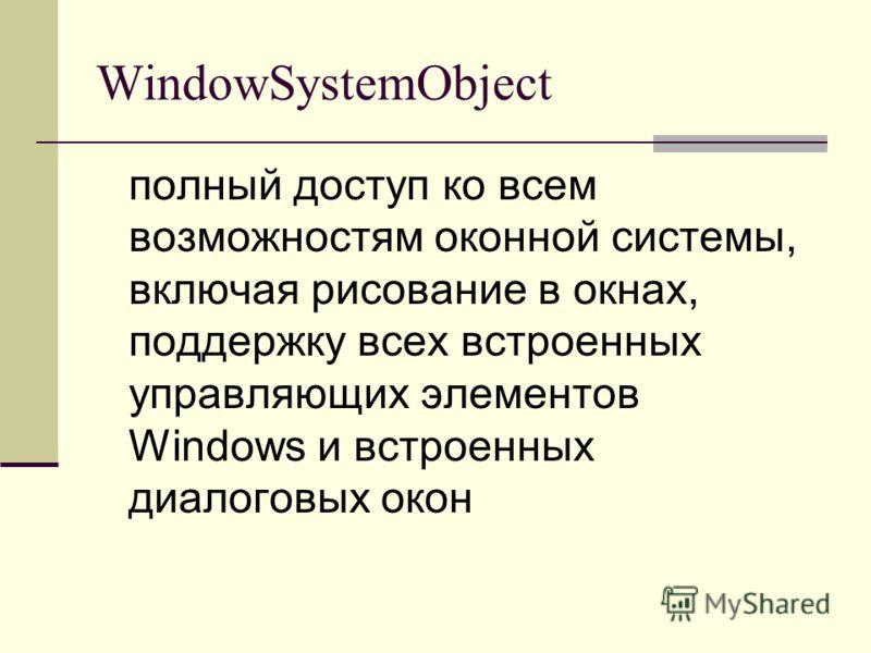 WindowSystemObject полный доступ ко всем возможностям оконной системы, включая рисование в окнах, поддержку всех встроенных управляющих элементов Windows и встроенных диалоговых окон