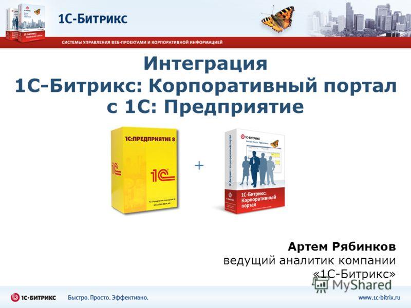Интеграция 1С-Битрикс: Корпоративный портал с 1С: Предприятие Артем Рябинков ведущий аналитик компании «1С-Битрикс» +