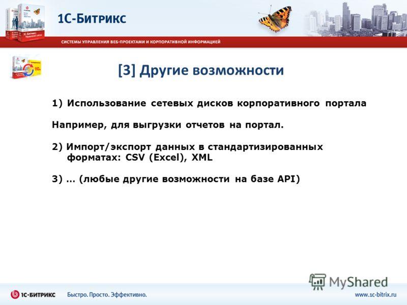 [3] Другие возможности 1)Использование сетевых дисков корпоративного портала Например, для выгрузки отчетов на портал. 2) Импорт/экспорт данных в стандартизированных форматах: CSV (Excel), XML 3) … (любые другие возможности на базе API)